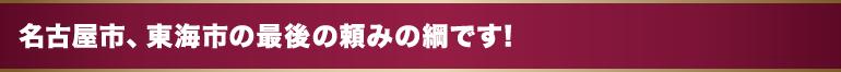 名古屋市、東海市の最後の頼みの綱です!
